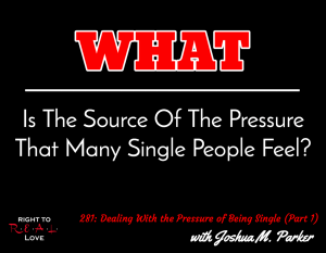 Dealing With the Pressure of Being Single (Part 1) with Joshua M. Parker