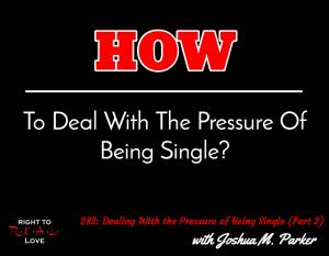 Dealing With the Pressure of Being Single (Part 2) with Joshua M. Parker
