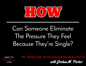 Dealing With the Pressure of Being Single (Part 3) with Joshua M. Parker