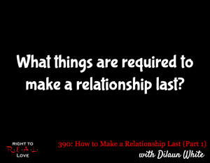 How to Make a Relationship Last (Part 1) with Dilaun White