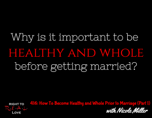 How To Become Healthy and Whole Prior to Marriage (Part 1) with Nicole Miller