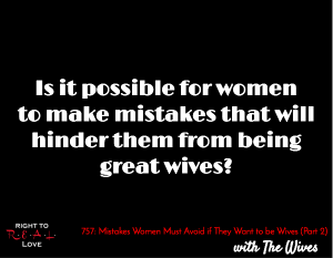 Mistakes Women Must Avoid if They Want to be Wives (Part 2)
