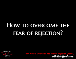 How to Overcome the Fear of Rejection (Part 4)