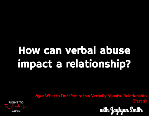 What to Do if You're in a Verbally Abusive Relationship (Part 3)
