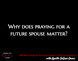 Why Praying for Your Future Spouse is NOT Enough (Part 1)