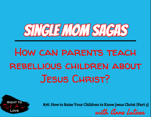 How to Raise Your Children to Know Jesus Christ (Part 3)