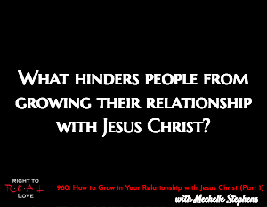 How to Grow in Your Relationship with Jesus Christ (Part 1)
