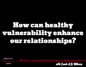 How to Develop Healthy Vulnerability in Relationships (Part 4)