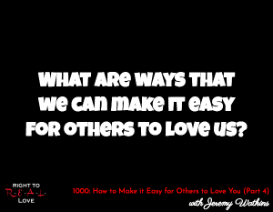 How to Make it Easy for Others to Love You (Part 4)