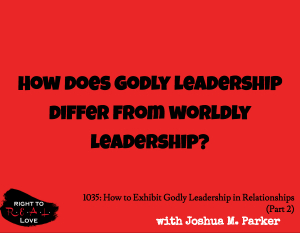 How to Exhibit Godly Leadership in Relationships (Part 2)