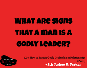 How to Exhibit Godly Leadership in Relationships (Part 3)