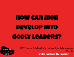 How to Exhibit Godly Leadership in Relationships (Part 4)