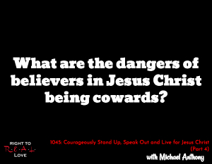 Courageously Stand Up, Speak Out and Live for Jesus Christ (Part 4)