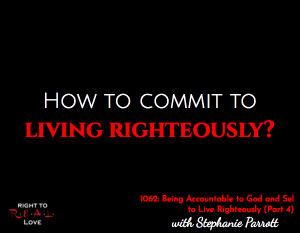 Being Accountable to God and Self to Live Righteously (Part 4)