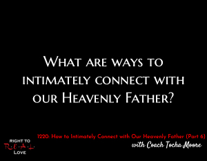 How to Intimately Connect with Our Heavenly Father (Part 6)