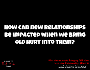 How to Avoid Bringing Old Hurt Into New Relationships (Part 3)