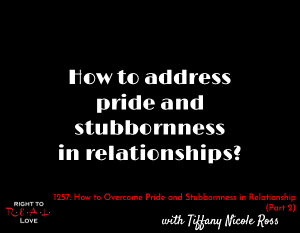 How to Overcome Pride and Stubbornness in Relationships (Part 2)