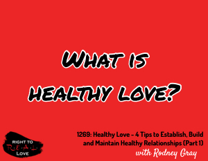 Healthy Love - 4 Tips to Establish, Build and Maintain Healthy Relationships (Part 1)