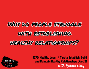Healthy Love - 4 Tips to Establish, Build and Maintain Healthy Relationships (Part 2)