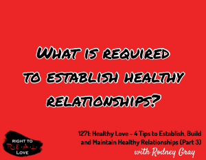Healthy Love - 4 Tips to Establish, Build and Maintain Healthy Relationships (Part 3)